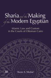 Sharia and the Making of the Modern Egyptian: Islamic Law and Custom in the Courts of Ottoman Cairo